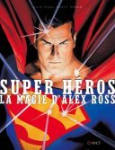 Super Héros : La Magie d'Alex Ross - Chip Kidd & Geoff Spear - Carnot